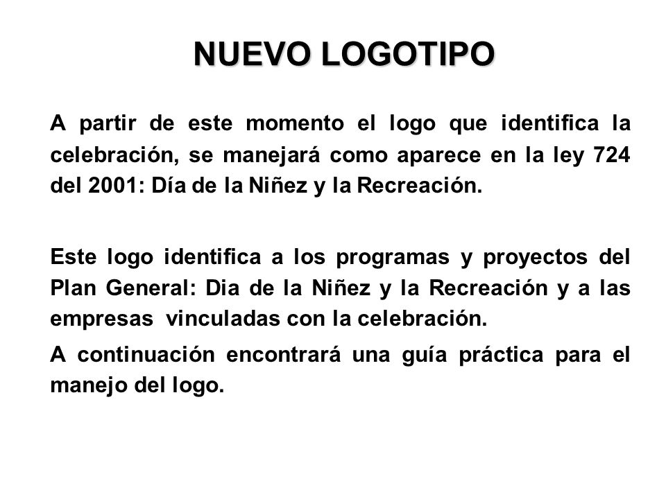 NUEVO LOGOTIPO A partir de este momento el logo que identifica la celebración, se manejará como aparece en la ley 724 del 2001: Día de la Niñez y la R