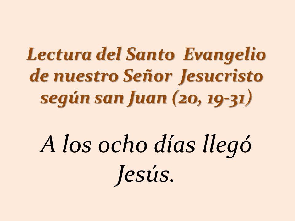 Lectura del Santo Evangelio de nuestro Señor Jesucristo según san Juan (20, 19-31) A los ocho días llegó Jesús.