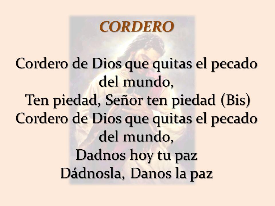CORDERO Cordero de Dios que quitas el pecado del mundo, Ten piedad, Señor ten piedad (Bis) Ten piedad, Señor ten piedad (Bis) Cordero de Dios que quitas el pecado del mundo, Dadnos hoy tu paz Dádnosla, Danos la paz