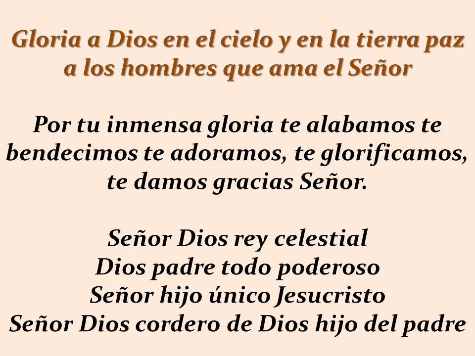 Gloria a Dios en el cielo y en la tierra paz a los hombres que ama el Señor Por tu inmensa gloria te alabamos te bendecimos te adoramos, te glorificamos, te damos gracias Señor.