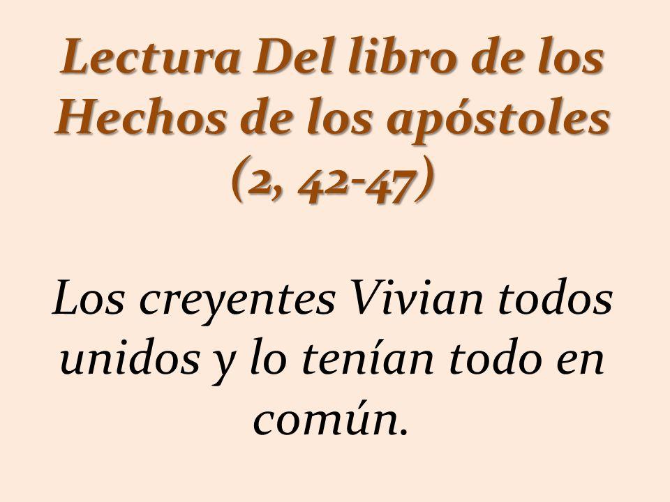 Lectura Del libro de los Hechos de los apóstoles (2, 42-47) Los creyentes Vivian todos unidos y lo tenían todo en común.