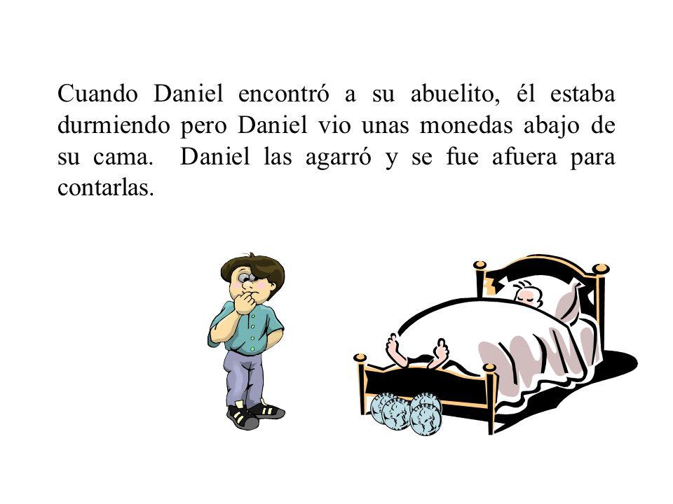 Cuando Daniel encontró a su abuelito, él estaba durmiendo pero Daniel vio unas monedas abajo de su cama. Daniel las agarró y se fue afuera para contar