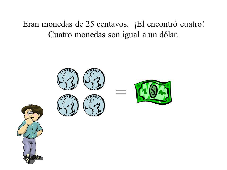 Eran monedas de 25 centavos. ¡El encontró cuatro! Cuatro monedas son igual a un dólar. =