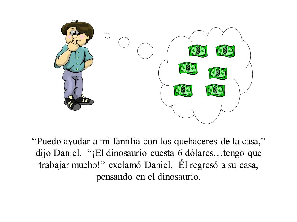 Puedo ayudar a mi familia con los quehaceres de la casa, dijo Daniel. ¡El dinosaurio cuesta 6 dólares…tengo que trabajar mucho! exclamó Daniel. Él reg