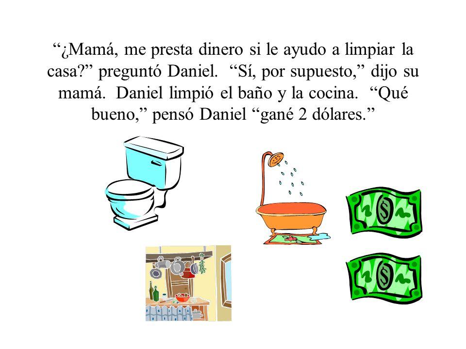¿Mamá, me presta dinero si le ayudo a limpiar la casa? preguntó Daniel. Sí, por supuesto, dijo su mamá. Daniel limpió el baño y la cocina. Qué bueno,