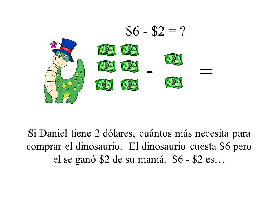 Si Daniel tiene 2 dólares, cuántos más necesita para comprar el dinosaurio. El dinosaurio cuesta $6 pero el se ganó $2 de su mamá. $6 - $2 es… $6 - $2