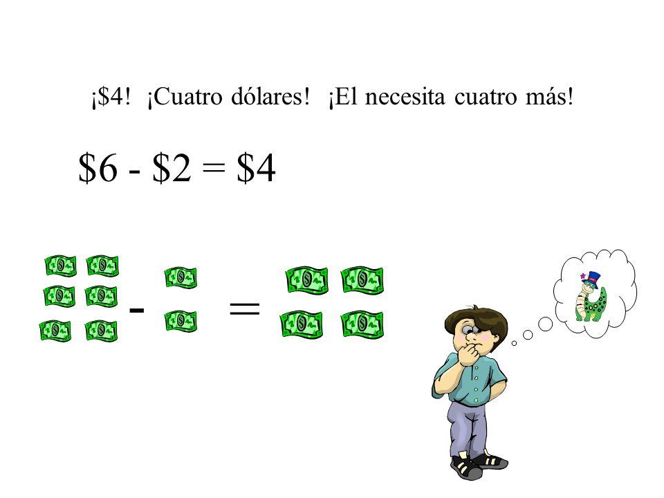 ¡$4! ¡Cuatro dólares! ¡El necesita cuatro más! $6 - $2 = $4 - =
