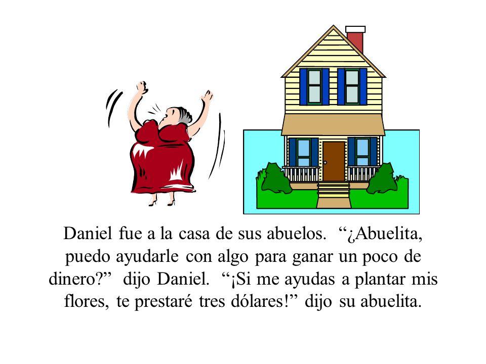 Daniel fue a la casa de sus abuelos. ¿Abuelita, puedo ayudarle con algo para ganar un poco de dinero? dijo Daniel. ¡Si me ayudas a plantar mis flores,