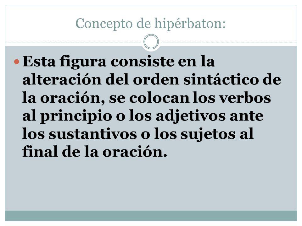 Concepto de hipérbaton: Esta figura consiste en la alteración del orden sintáctico de la oración, se colocan los verbos al principio o los adjetivos a