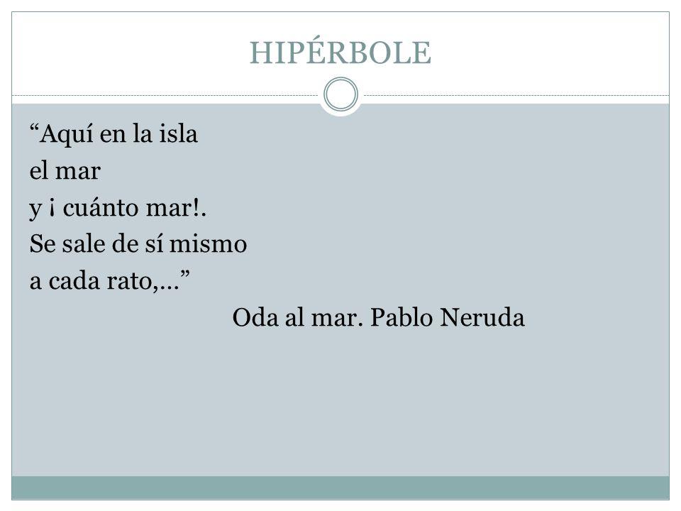HIPÉRBOLE Aquí en la isla el mar y ¡ cuánto mar!. Se sale de sí mismo a cada rato,… Oda al mar. Pablo Neruda