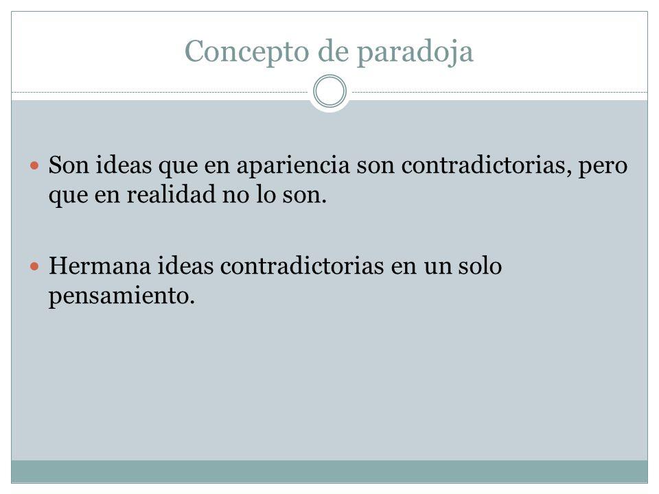 Concepto de paradoja Son ideas que en apariencia son contradictorias, pero que en realidad no lo son. Hermana ideas contradictorias en un solo pensami