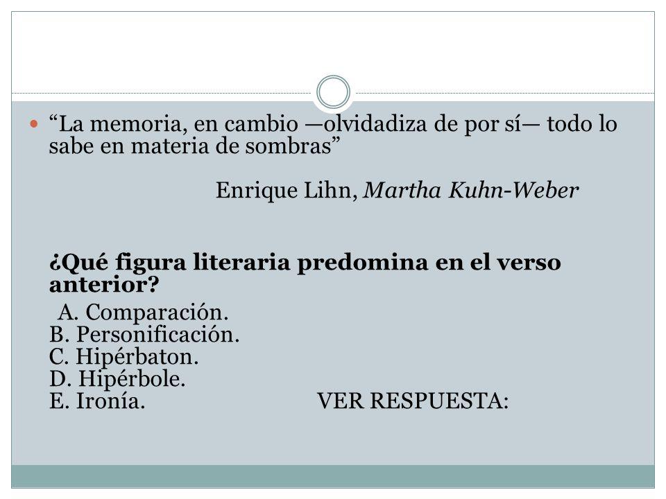 La memoria, en cambio olvidadiza de por sí todo lo sabe en materia de sombras Enrique Lihn, Martha Kuhn-Weber ¿Qué figura literaria predomina en el ve