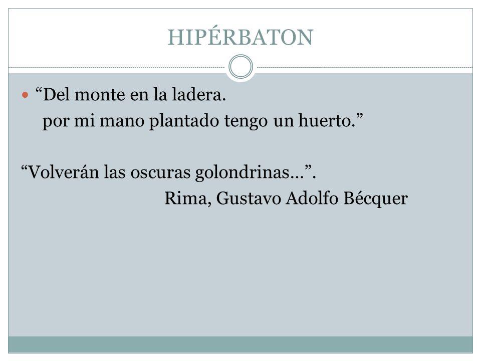 HIPÉRBATON Del monte en la ladera. por mi mano plantado tengo un huerto. Volverán las oscuras golondrinas…. Rima, Gustavo Adolfo Bécquer