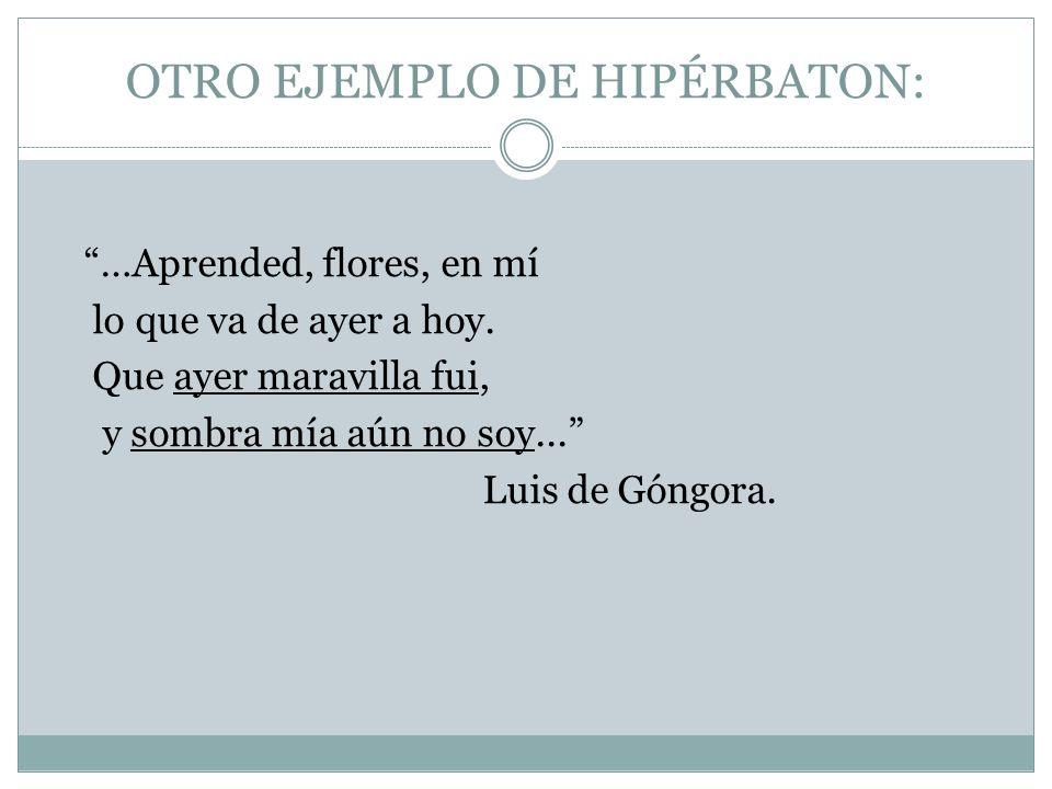 OTRO EJEMPLO DE HIPÉRBATON: …Aprended, flores, en mí lo que va de ayer a hoy. Que ayer maravilla fui, y sombra mía aún no soy... Luis de Góngora.