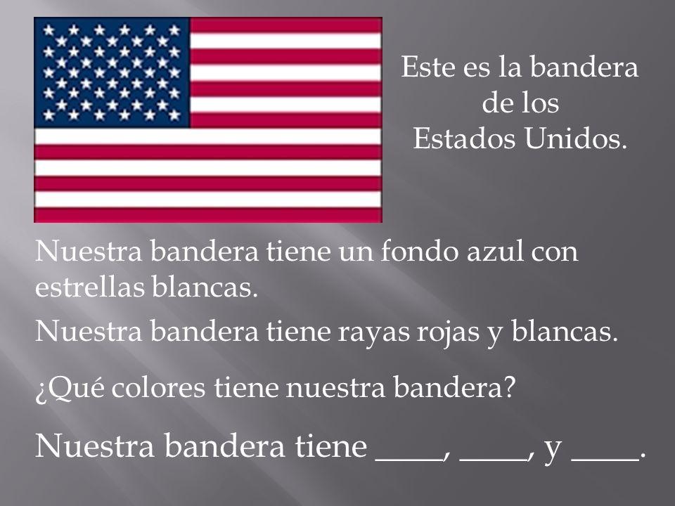 Este es la bandera de los Estados Unidos. Nuestra bandera tiene rayas rojas y blancas. Nuestra bandera tiene un fondo azul con estrellas blancas. ¿Qué
