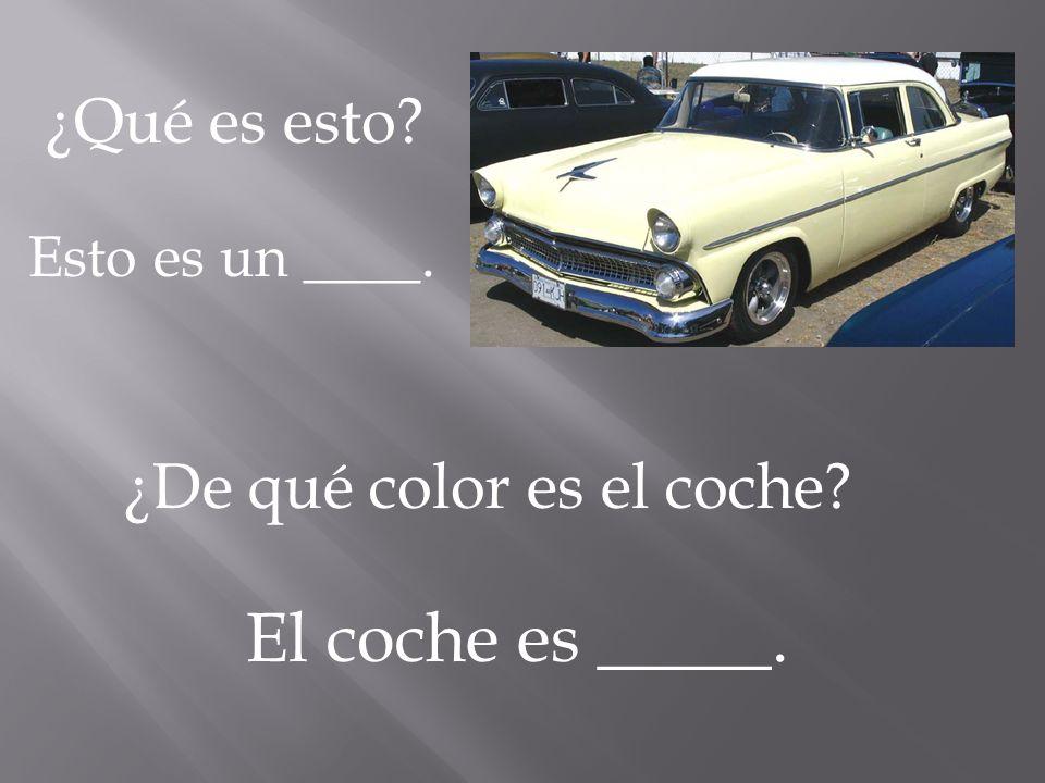 ¿Qué es esto? Esto es un ____. ¿De qué color es el coche? El coche es _____.