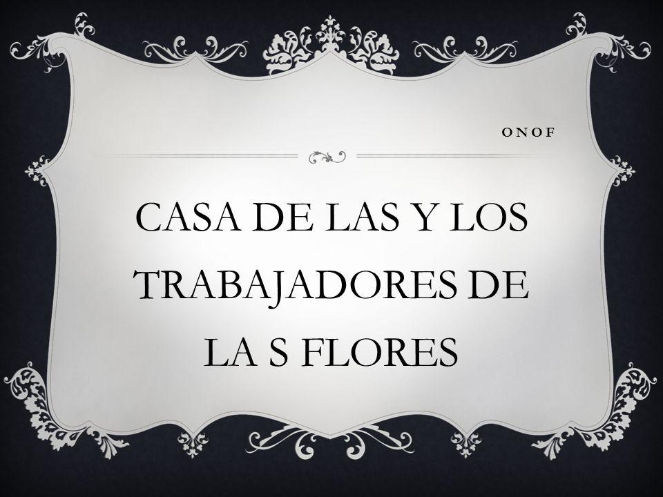 ONOF CASA DE LAS Y LOS TRABAJADORES DE LA S FLORES
