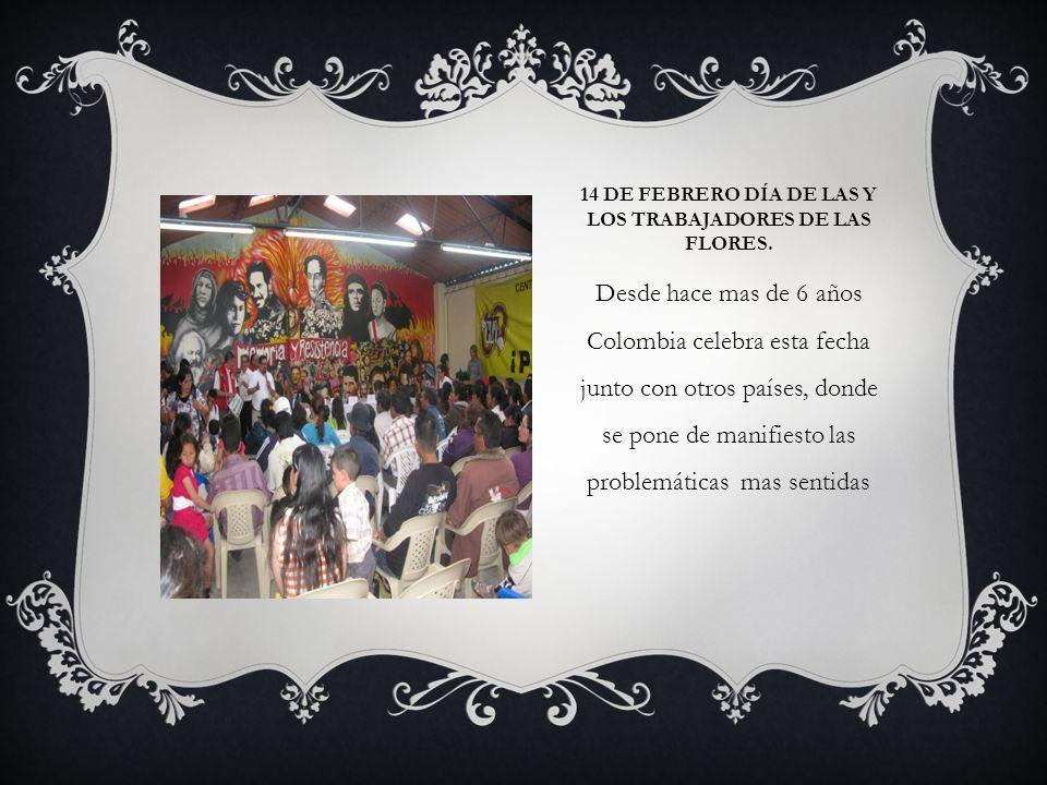 14 DE FEBRERO DÍA DE LAS Y LOS TRABAJADORES DE LAS FLORES. Desde hace mas de 6 años Colombia celebra esta fecha junto con otros países, donde se pone