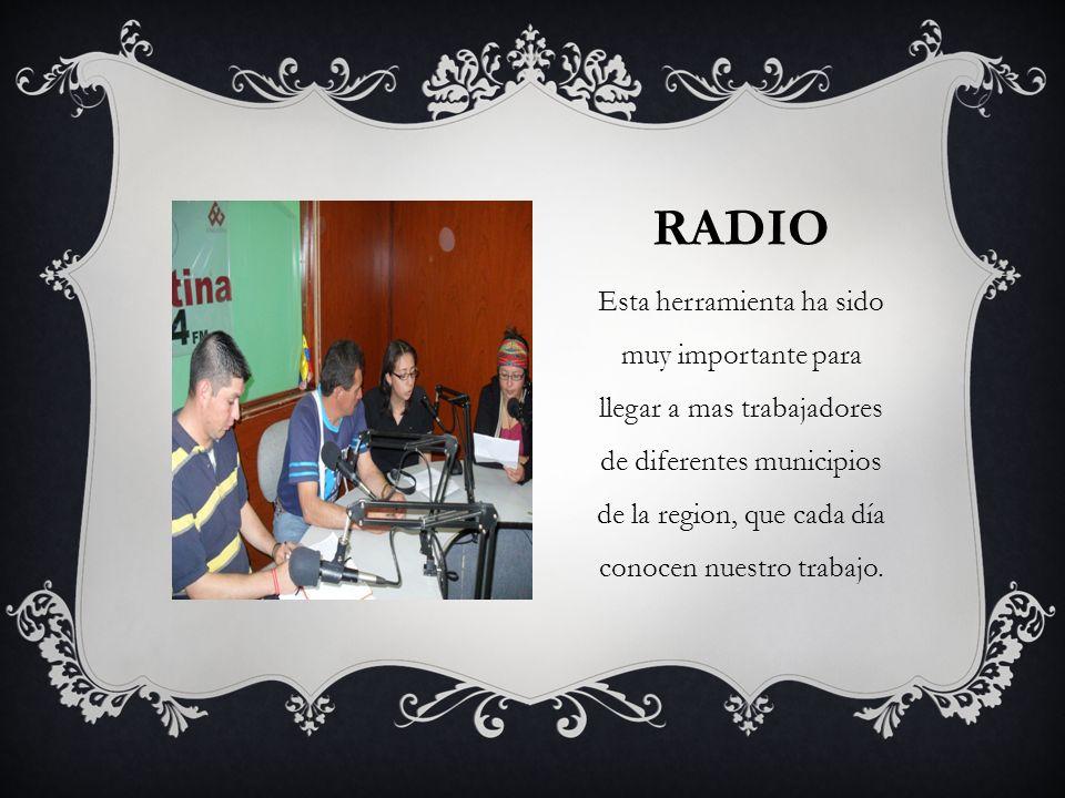 RADIO Esta herramienta ha sido muy importante para llegar a mas trabajadores de diferentes municipios de la region, que cada día conocen nuestro traba