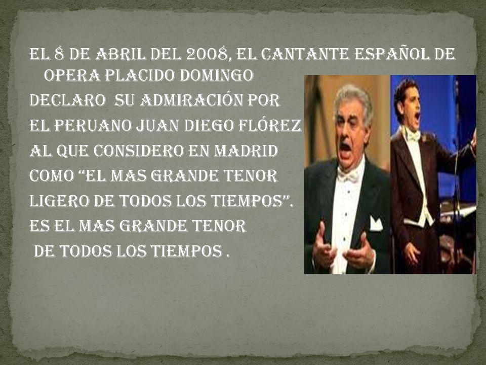 El 8 de Abril del 2008, el cantante español de opera Placido Domingo Declaro su admiración por El peruano Juan Diego Flórez Al que considero en Madrid Como El mas grande tenor ligero de todos los tiempos.