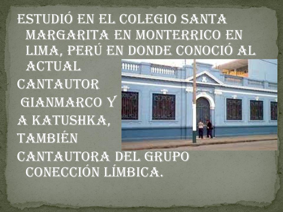 Estudió en el colegio Santa Margarita en Monterrico en Lima, Perú en donde conoció al actual Cantautor Gianmarco y a Katushka, también cantautora del grupo Conección Límbica.