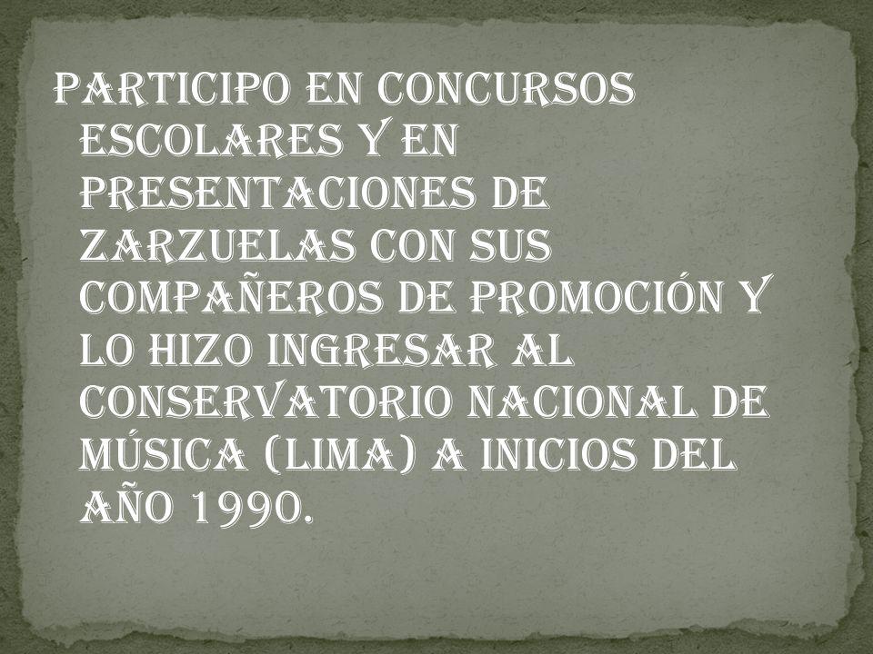 participo en concursos escolares y en presentaciones de Zarzuelas con sus compañeros de promoción y lo hizo ingresar al Conservatorio Nacional de Música (Lima) a inicios del año 1990.