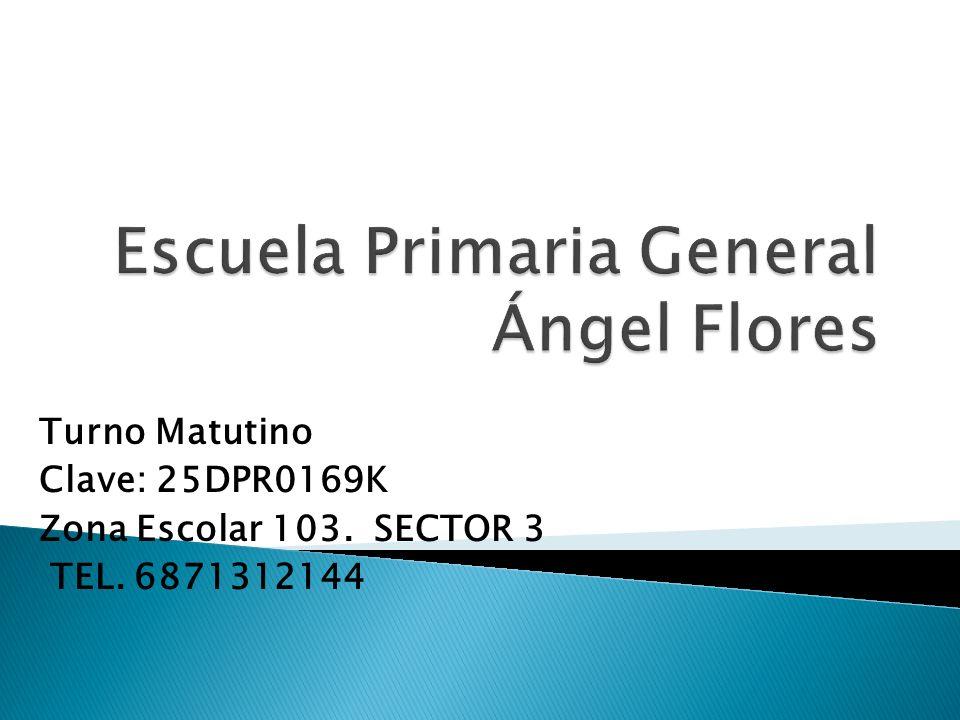 Turno Matutino Clave: 25DPR0169K Zona Escolar 103. SECTOR 3 TEL. 6871312144