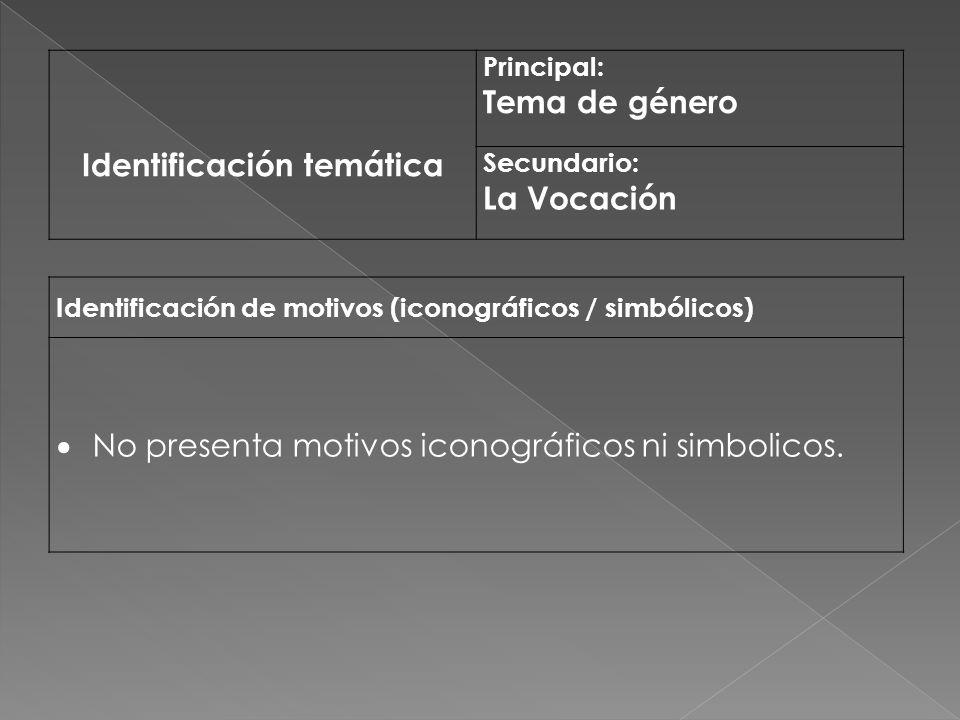 Identificación temática Principal: Tema de género Secundario: La Vocación Identificación de motivos (iconográficos / simbólicos) No presenta motivos i