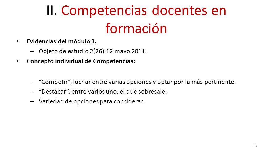 II. Competencias docentes en formación Evidencias del módulo 1. – Objeto de estudio 2(76) 12 mayo 2011. Concepto individual de Competencias: – Competi