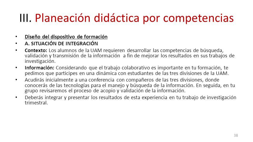 III. Planeación didáctica por competencias Diseño del dispositivo de formación A. SITUACIÓN DE INTEGRACIÓN Contexto: Los alumnos de la UAM requieren d