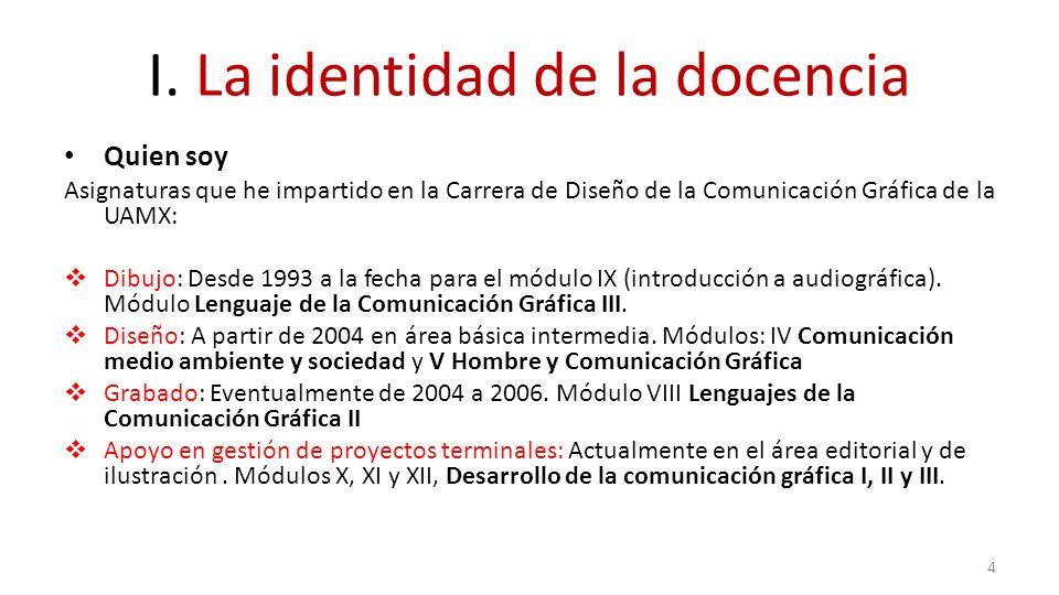 I. La identidad de la docencia Quien soy Asignaturas que he impartido en la Carrera de Diseño de la Comunicación Gráfica de la UAMX: Dibujo: Desde 199