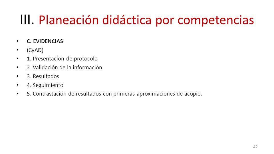 III. Planeación didáctica por competencias C. EVIDENCIAS (CyAD) 1. Presentación de protocolo 2. Validación de la información 3. Resultados 4. Seguimie