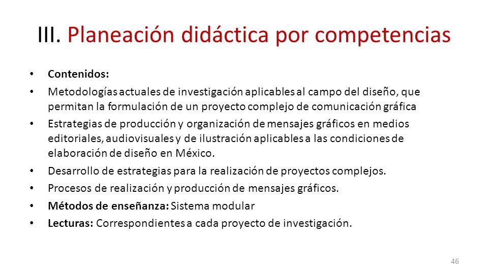 III. Planeación didáctica por competencias Contenidos: Metodologías actuales de investigación aplicables al campo del diseño, que permitan la formulac