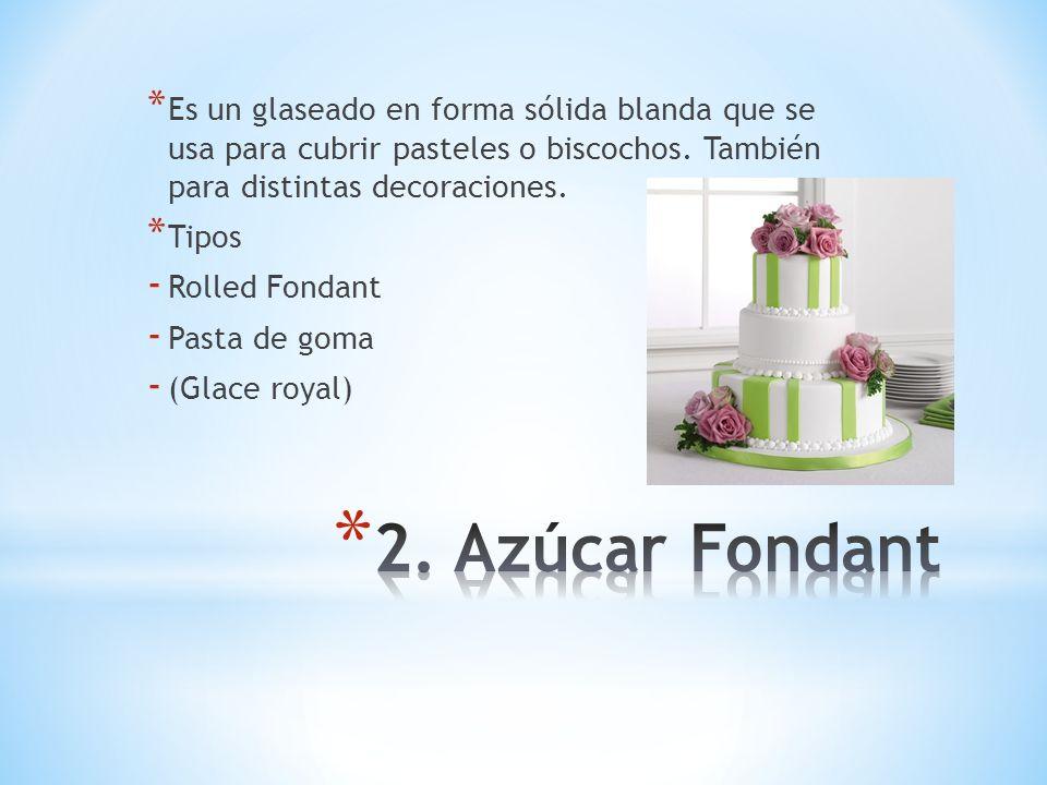 * Es un glaseado en forma sólida blanda que se usa para cubrir pasteles o biscochos. También para distintas decoraciones. * Tipos - Rolled Fondant - P