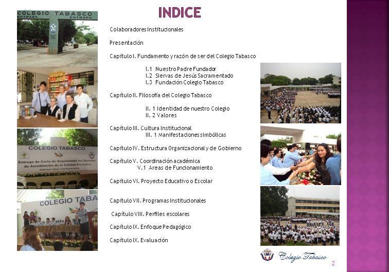 Colaboradores Institucionales Presentación Capítulo I. Fundamento y razón de ser del Colegio Tabasco I.1 Nuestro Padre Fundador I.2 Siervas de Jesús S