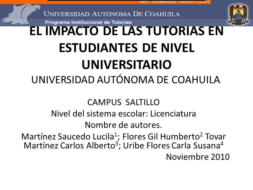 EL IMPACTO DE LAS TUTORÍAS EN ESTUDIANTES DE NIVEL UNIVERSITARIO UNIVERSIDAD AUTÓNOMA DE COAHUILA CAMPUS SALTILLO Nivel del sistema escolar: Licenciatura Nombre de autores.