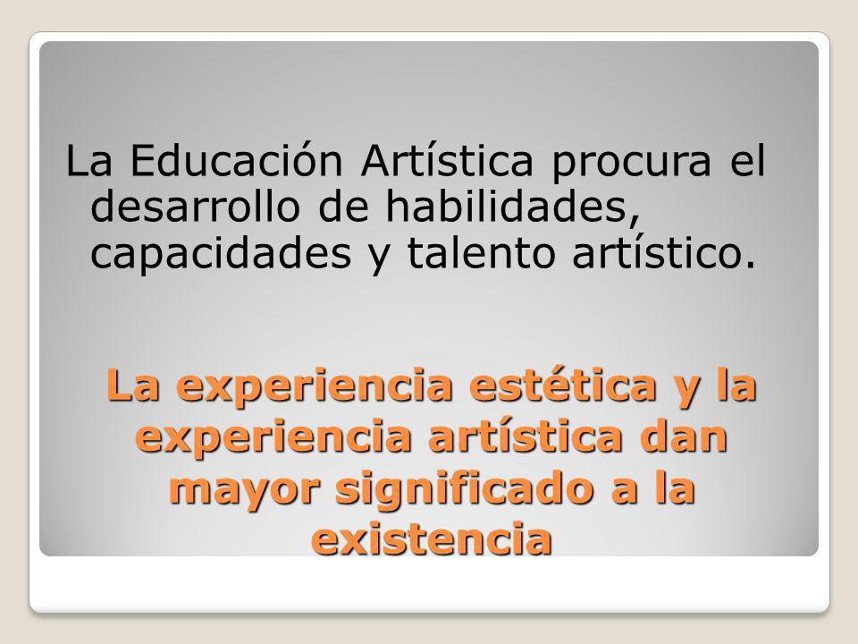 La experiencia estética y la experiencia artística dan mayor significado a la existencia La Educación Artística procura el desarrollo de habilidades,