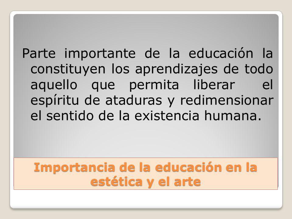 Importancia de la educación en la estética y el arte Parte importante de la educación la constituyen los aprendizajes de todo aquello que permita libe