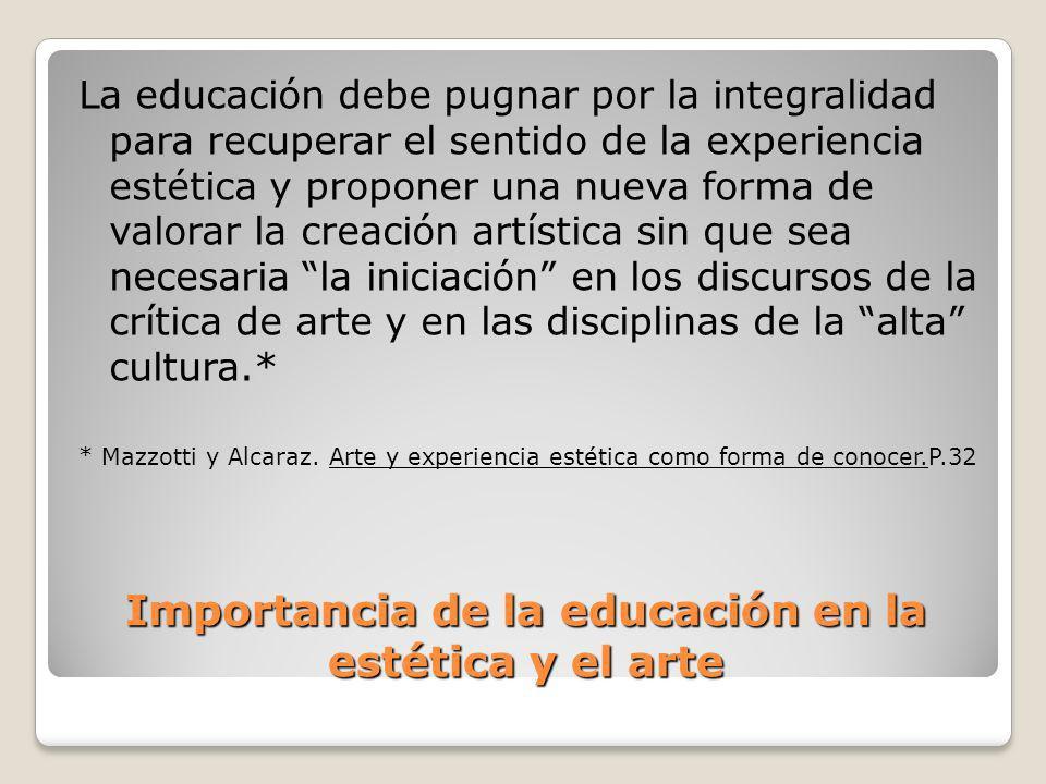 Importancia de la educación en la estética y el arte La educación debe pugnar por la integralidad para recuperar el sentido de la experiencia estética