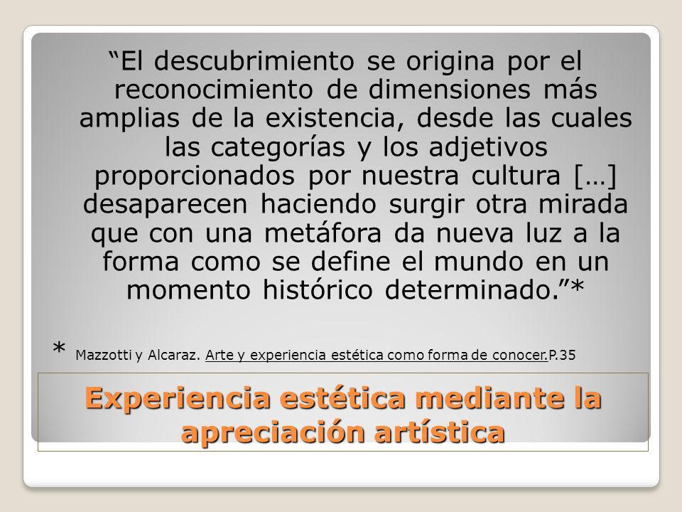 Experiencia estética mediante la apreciación artística El descubrimiento se origina por el reconocimiento de dimensiones más amplias de la existencia,