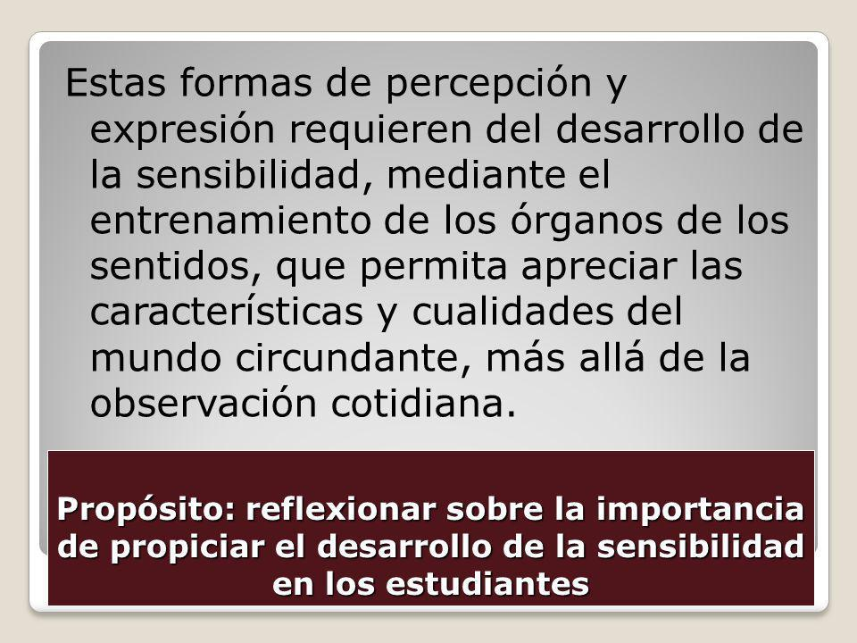 Propósito: reflexionar sobre la importancia de propiciar el desarrollo de la sensibilidad en los estudiantes Estas formas de percepción y expresión re