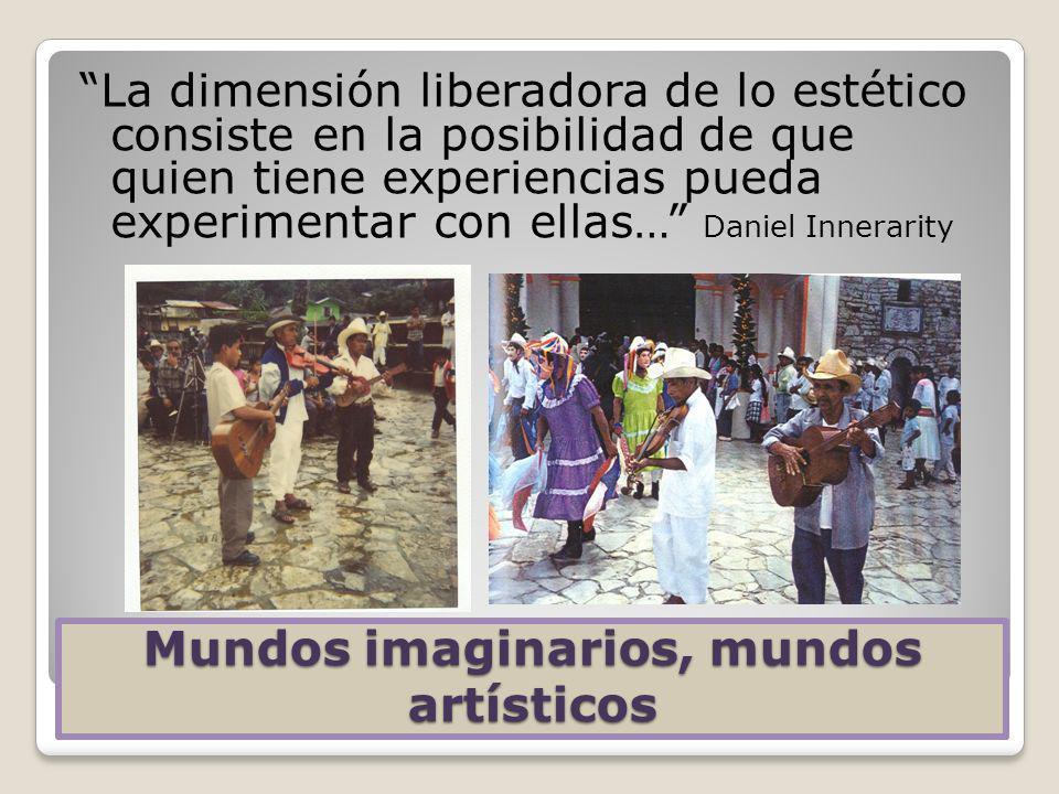 Mundos imaginarios, mundos artísticos La dimensión liberadora de lo estético consiste en la posibilidad de que quien tiene experiencias pueda experime
