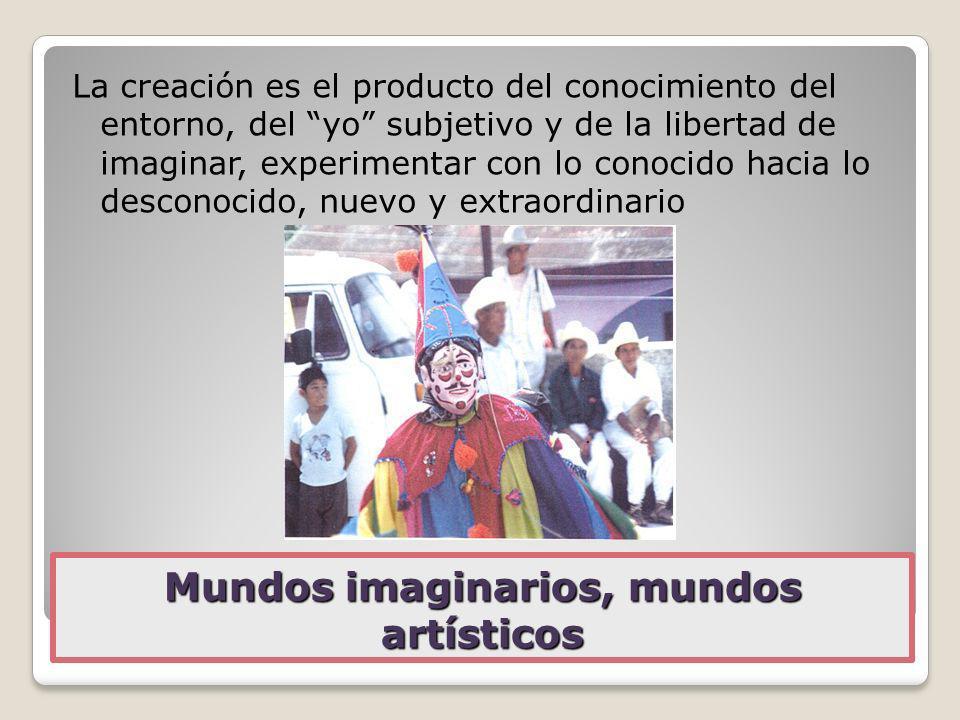 Mundos imaginarios, mundos artísticos La creación es el producto del conocimiento del entorno, del yo subjetivo y de la libertad de imaginar, experime