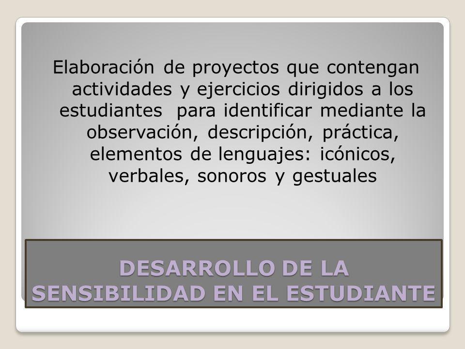 DESARROLLO DE LA SENSIBILIDAD EN EL ESTUDIANTE Elaboración de proyectos que contengan actividades y ejercicios dirigidos a los estudiantes para identi