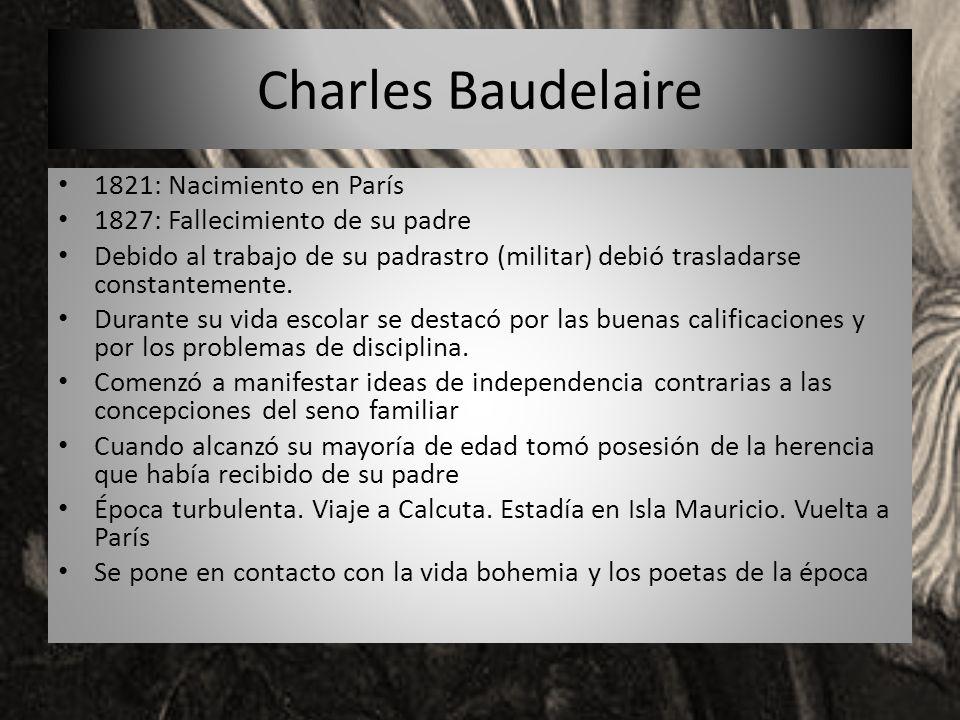 Charles Baudelaire 1821: Nacimiento en París 1827: Fallecimiento de su padre Debido al trabajo de su padrastro (militar) debió trasladarse constanteme