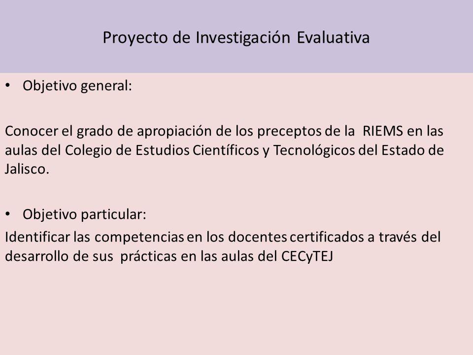 Proyecto de Investigación Evaluativa Objetivo general: Conocer el grado de apropiación de los preceptos de la RIEMS en las aulas del Colegio de Estudi