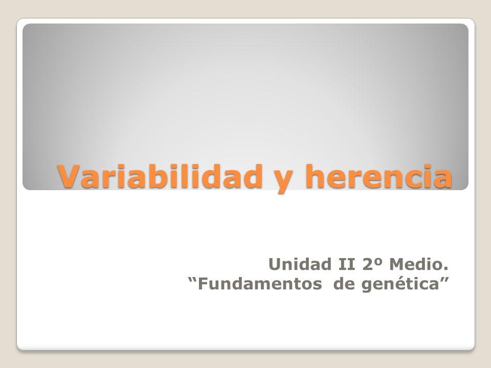 Variabilidad y herencia Unidad II 2º Medio. Fundamentos de genética
