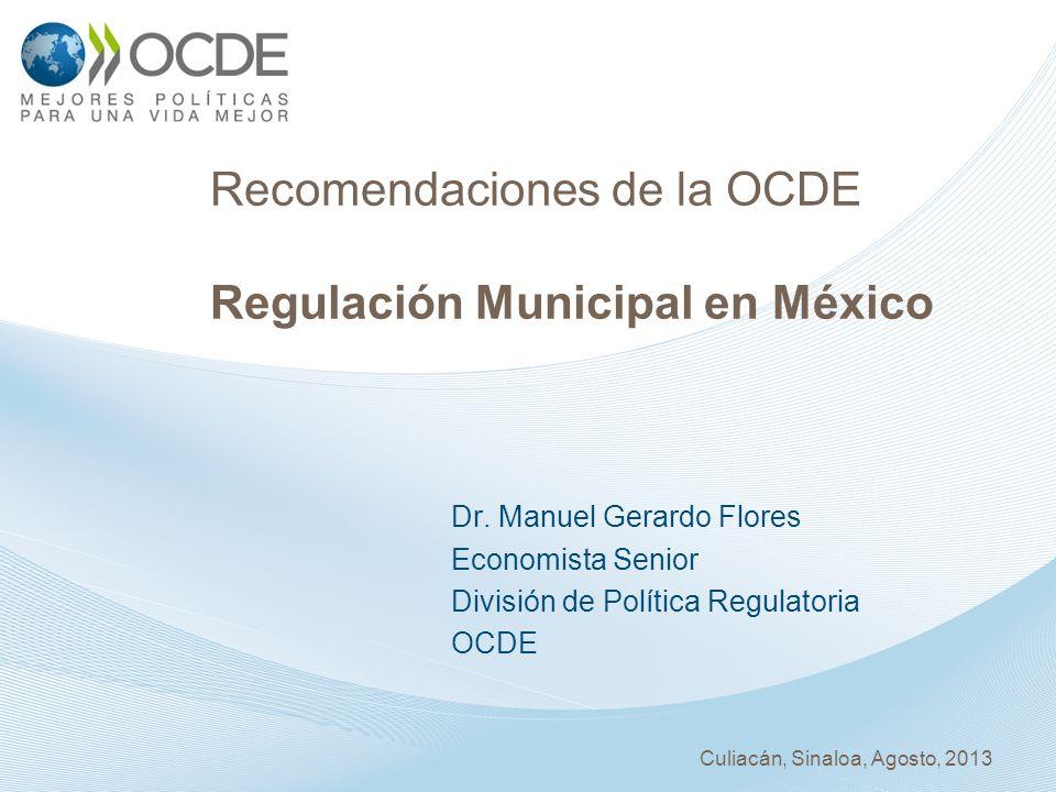 Recomendaciones de la OCDE Regulación Municipal en México Dr. Manuel Gerardo Flores Economista Senior División de Política Regulatoria OCDE Culiacán,