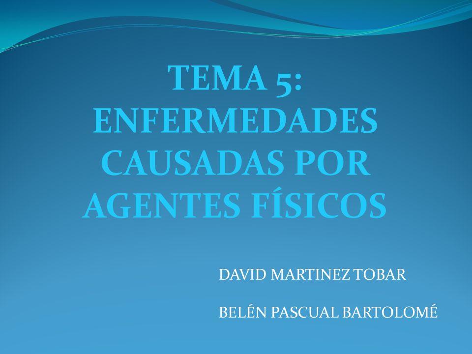 TEMA 5: ENFERMEDADES CAUSADAS POR AGENTES FÍSICOS DAVID MARTINEZ TOBAR BELÉN PASCUAL BARTOLOMÉ