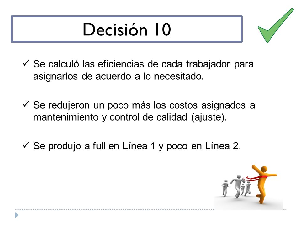 Decisión 10 Se calculó las eficiencias de cada trabajador para asignarlos de acuerdo a lo necesitado. Se redujeron un poco más los costos asignados a